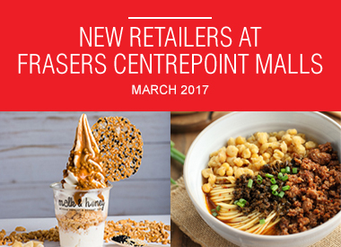 MARCH 2017 NEW RETAILERS AT FRASERS CENTREPOINT MALLS